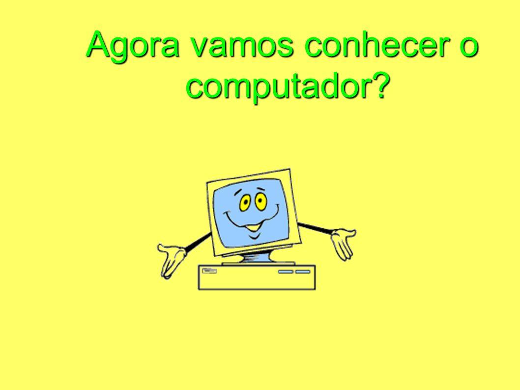 Agora vamos conhecer o computador?