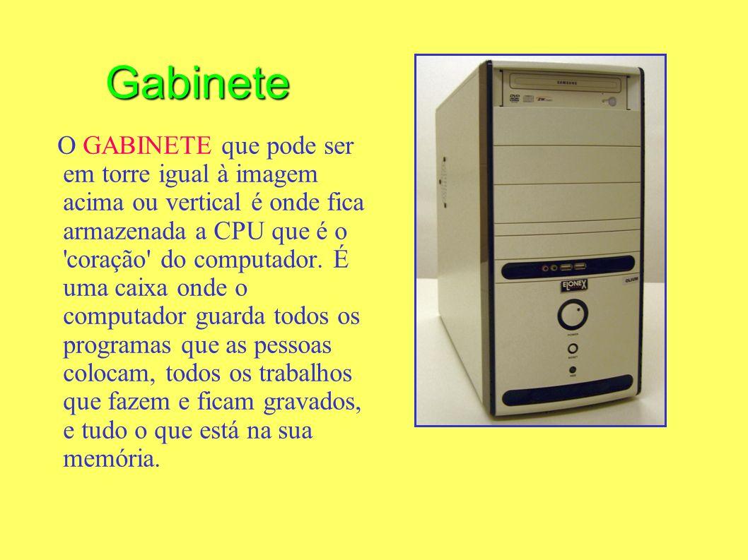 O GABINETE que pode ser em torre igual à imagem acima ou vertical é onde fica armazenada a CPU que é o 'coração' do computador. É uma caixa onde o com