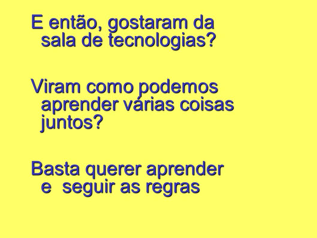 E então, gostaram da sala de tecnologias? Viram como podemos aprender várias coisas juntos? Basta querer aprender e seguir as regras