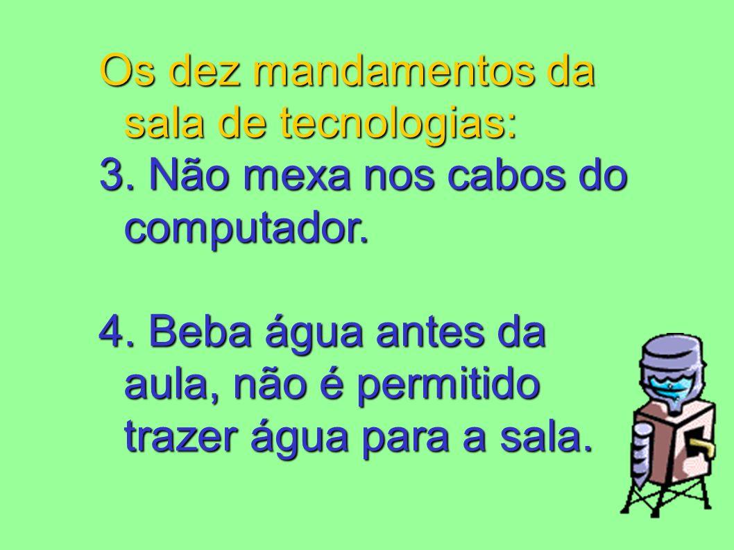 Os dez mandamentos da sala de tecnologias: 3. Não mexa nos cabos do computador. 4. Beba água antes da aula, não é permitido trazer água para a sala.