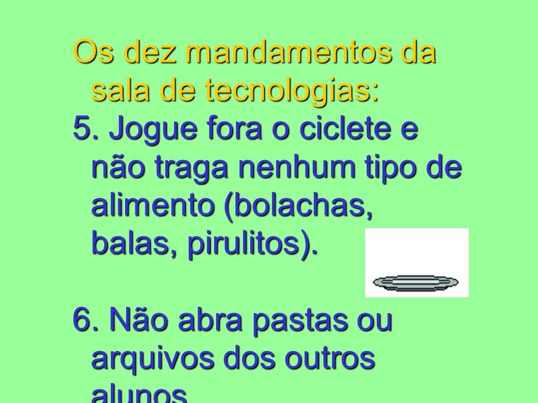 Os dez mandamentos da sala de tecnologias: 5. Jogue fora o ciclete e não traga nenhum tipo de alimento (bolachas, balas, pirulitos). 6. Não abra pasta