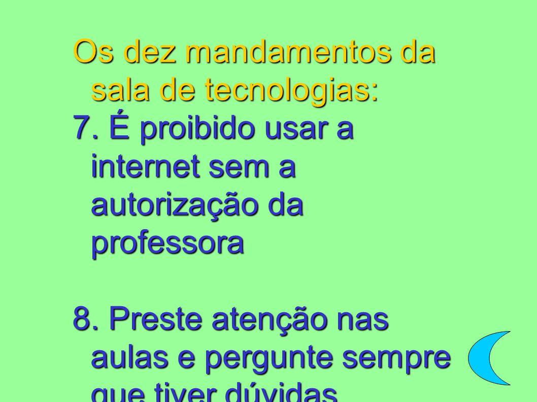 Os dez mandamentos da sala de tecnologias: 7. É proibido usar a internet sem a autorização da professora 8. Preste atenção nas aulas e pergunte sempre