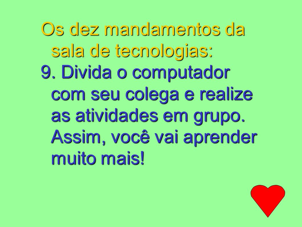 Os dez mandamentos da sala de tecnologias: 9. Divida o computador com seu colega e realize as atividades em grupo. Assim, você vai aprender muito mais