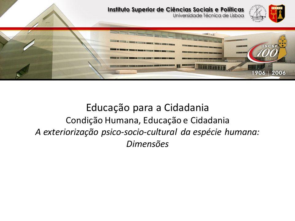 Educação para a Cidadania Condição Humana, Educação e Cidadania A exteriorização psico-socio-cultural da espécie humana: Dimensões