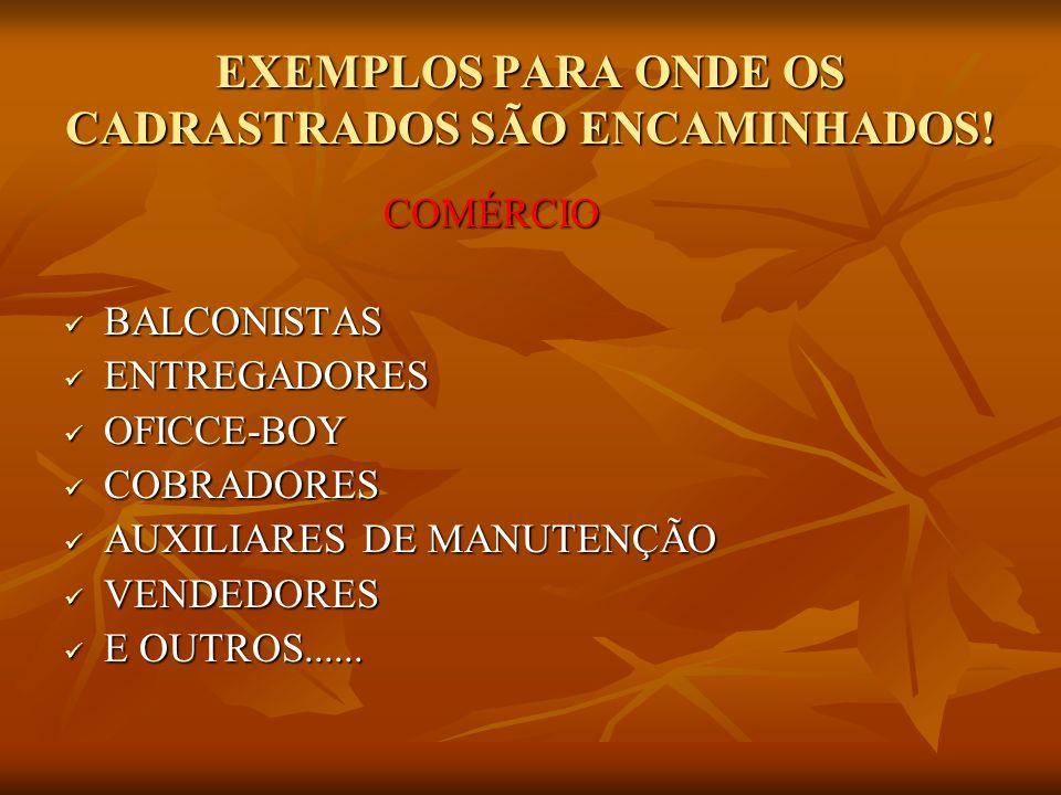 EXEMPLOS PARA ONDE OS CADRASTRADOS SÃO ENCAMINHADOS! COMÉRCIO COMÉRCIO BALCONISTAS BALCONISTAS ENTREGADORES ENTREGADORES OFICCE-BOY OFICCE-BOY COBRADO