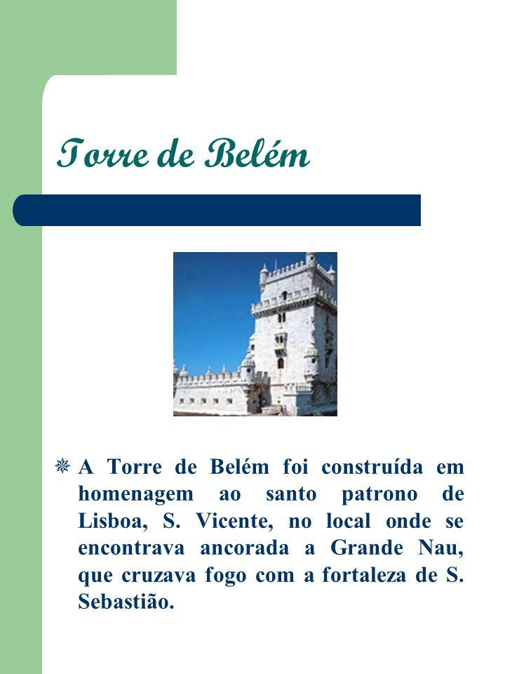 Torre de Belém A Torre de Belém foi construída em homenagem ao santo patrono de Lisboa, S. Vicente, no local onde se encontrava ancorada a Grande Nau,