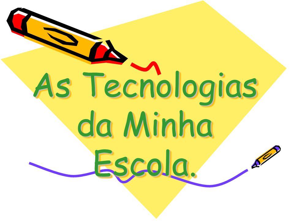As Tecnologias da Minha Escola. As Tecnologias da Minha Escola.