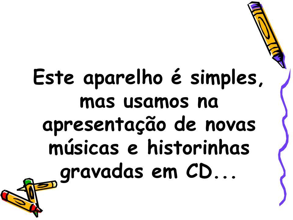 Este aparelho é simples, mas usamos na apresentação de novas músicas e historinhas gravadas em CD...
