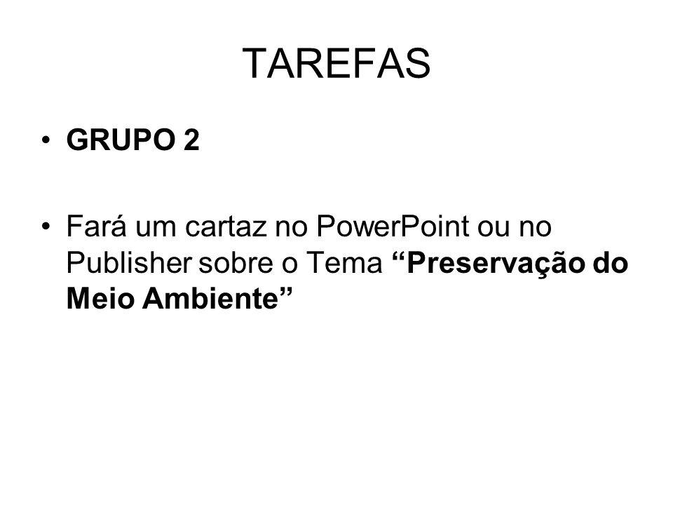 TAREFAS GRUPO 2 Fará um cartaz no PowerPoint ou no Publisher sobre o Tema Preservação do Meio Ambiente
