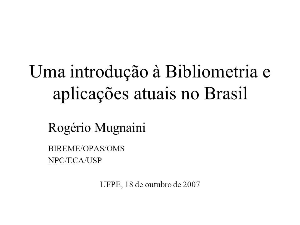 Uma introdução à Bibliometria e aplicações atuais no Brasil Rogério Mugnaini BIREME/OPAS/OMS NPC/ECA/USP UFPE, 18 de outubro de 2007