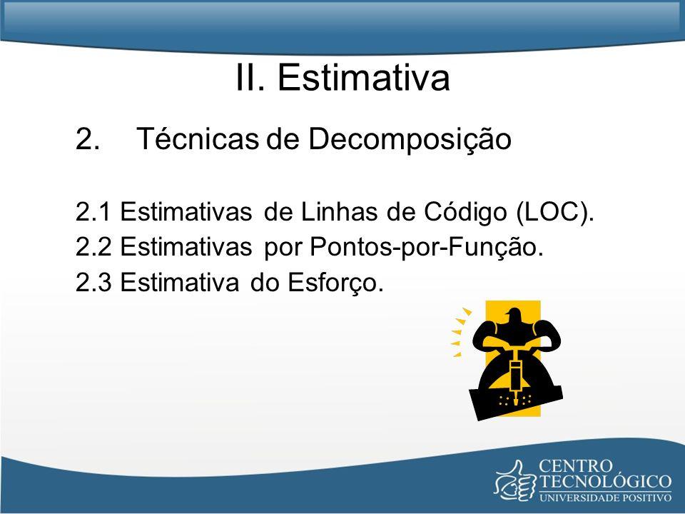 II. Estimativa 2.Técnicas de Decomposição 2.1 Estimativas de Linhas de Código (LOC). 2.2 Estimativas por Pontos-por-Função. 2.3 Estimativa do Esforço.