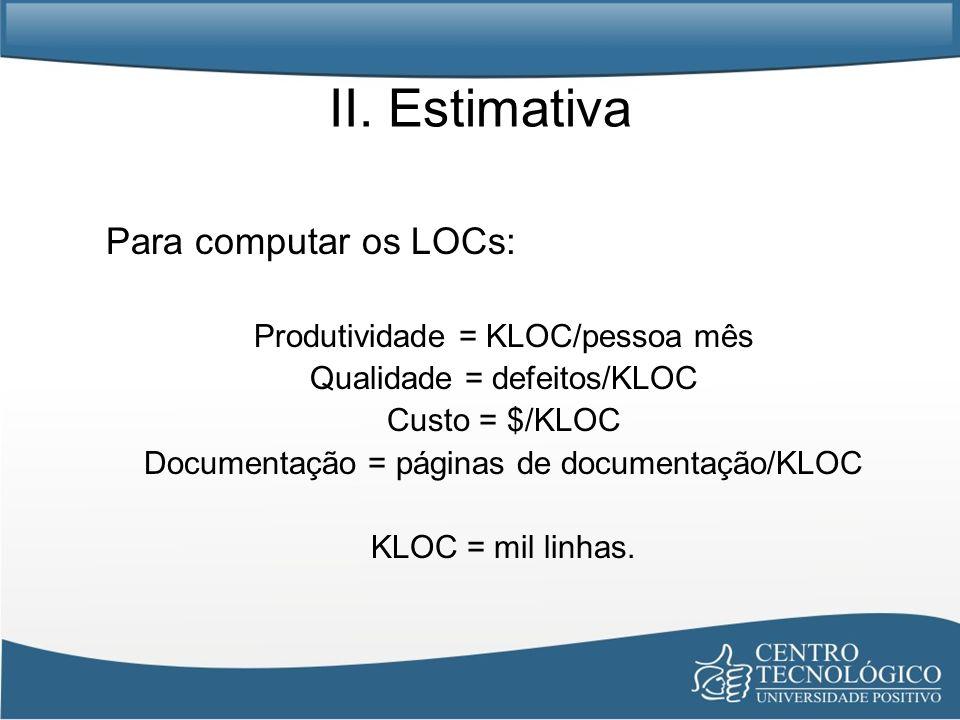 II. Estimativa Para computar os LOCs: Produtividade = KLOC/pessoa mês Qualidade = defeitos/KLOC Custo = $/KLOC Documentação = páginas de documentação/