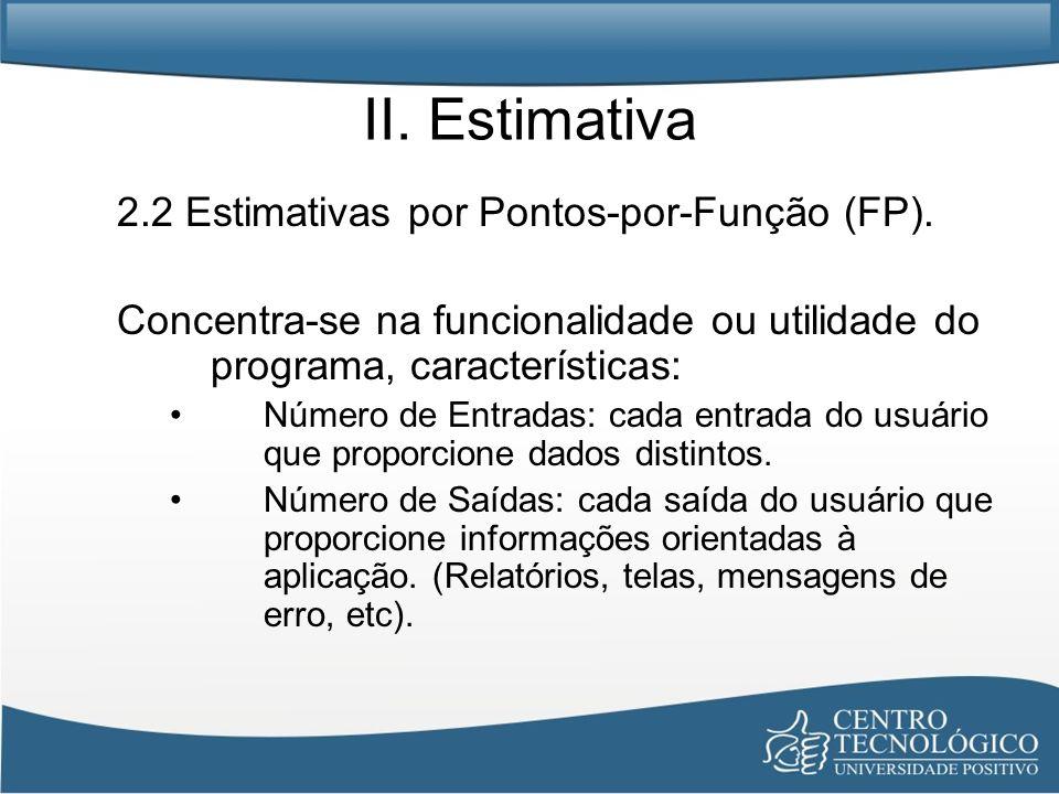 II. Estimativa 2.2 Estimativas por Pontos-por-Função (FP). Concentra-se na funcionalidade ou utilidade do programa, características: Número de Entrada
