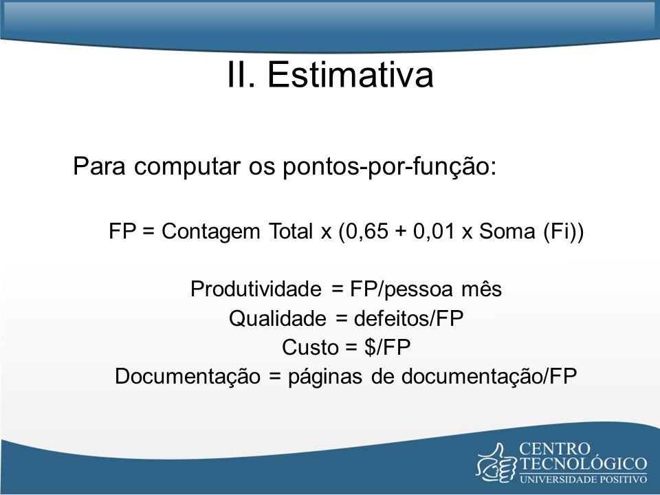 II. Estimativa Para computar os pontos-por-função: FP = Contagem Total x (0,65 + 0,01 x Soma (Fi)) Produtividade = FP/pessoa mês Qualidade = defeitos/