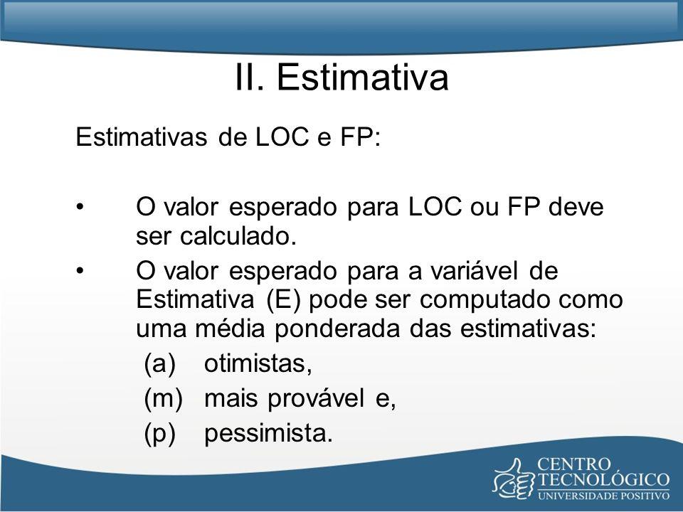 II. Estimativa Estimativas de LOC e FP: O valor esperado para LOC ou FP deve ser calculado. O valor esperado para a variável de Estimativa (E) pode se