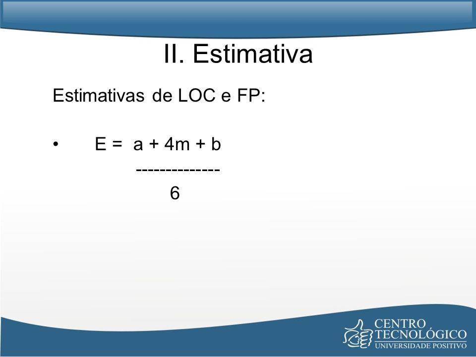 II. Estimativa Estimativas de LOC e FP: E = a + 4m + b -------------- 6