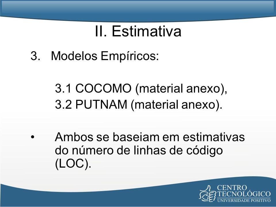 II. Estimativa 3. Modelos Empíricos: 3.1 COCOMO (material anexo), 3.2 PUTNAM (material anexo). Ambos se baseiam em estimativas do número de linhas de