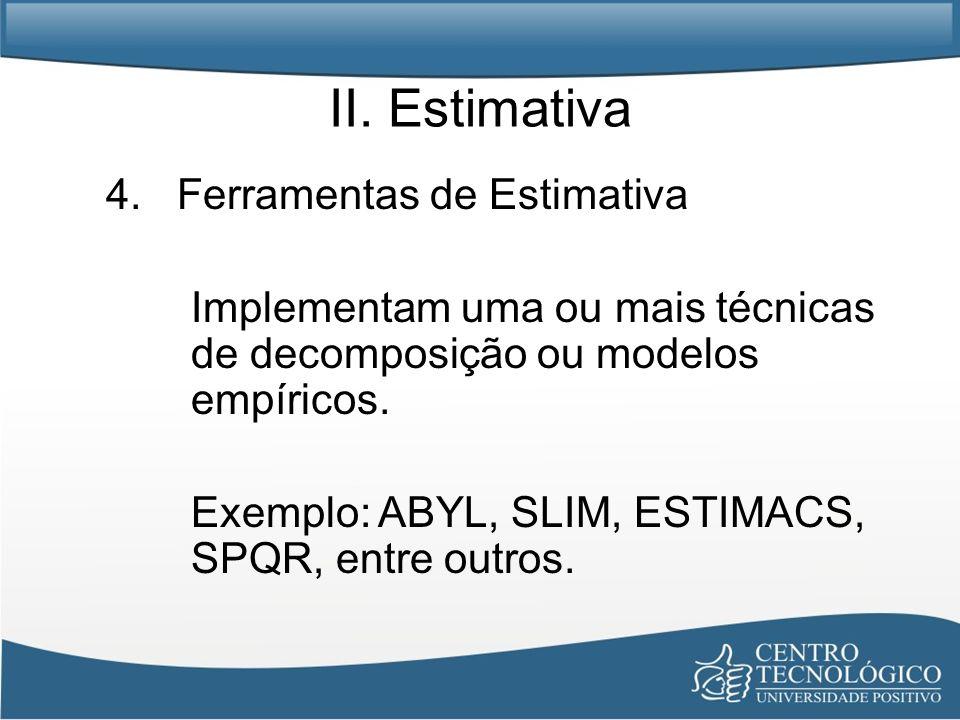 II. Estimativa 4. Ferramentas de Estimativa Implementam uma ou mais técnicas de decomposição ou modelos empíricos. Exemplo: ABYL, SLIM, ESTIMACS, SPQR