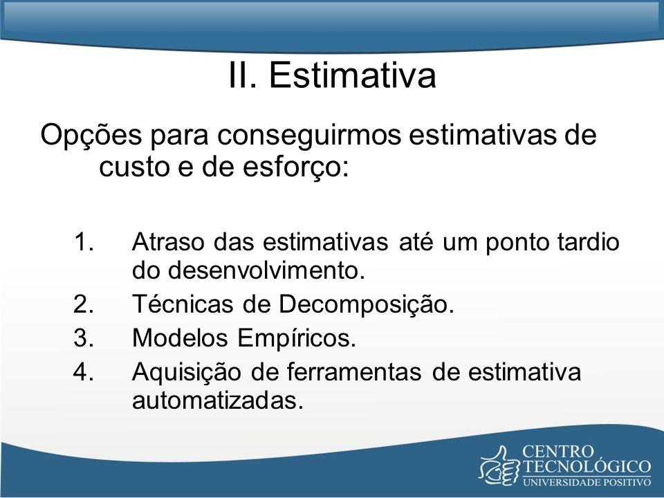 II. Estimativa Opções para conseguirmos estimativas de custo e de esforço: 1.Atraso das estimativas até um ponto tardio do desenvolvimento. 2.Técnicas