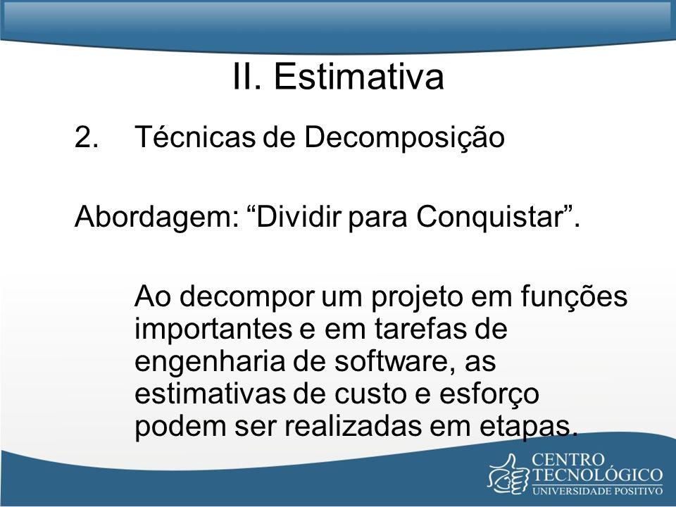 II. Estimativa 2.Técnicas de Decomposição Abordagem: Dividir para Conquistar. Ao decompor um projeto em funções importantes e em tarefas de engenharia
