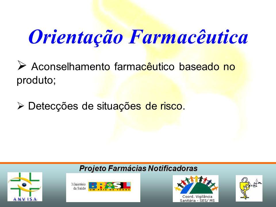 Projeto Farmácias Notificadoras Ministério da Saúde Orientação Farmacêutica Aconselhamento farmacêutico baseado no produto; Detecções de situações de risco.