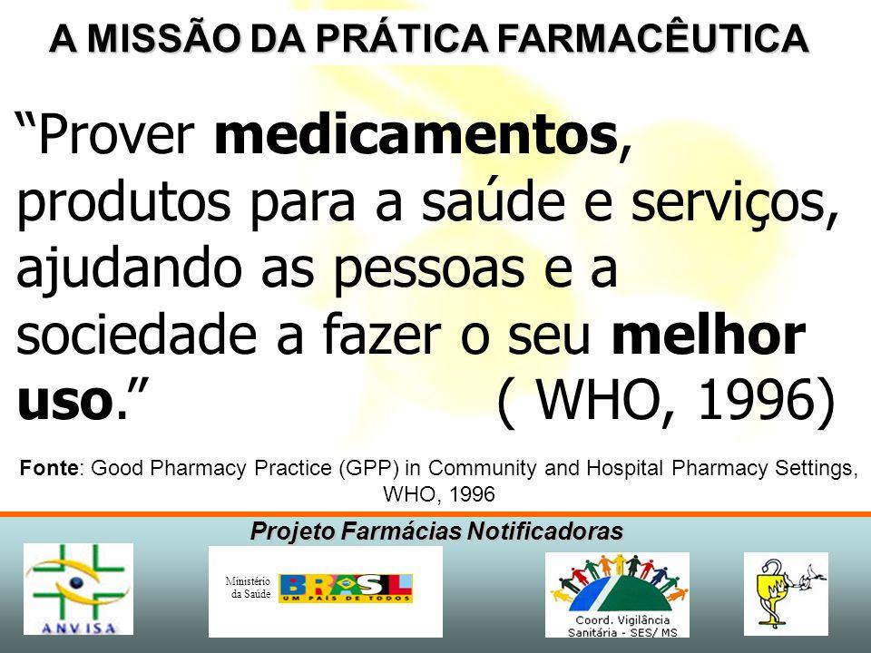 Projeto Farmácias Notificadoras Ministério da Saúde A MISSÃO DA PRÁTICA FARMACÊUTICA Prover medicamentos, produtos para a saúde e serviços, ajudando as pessoas e a sociedade a fazer o seu melhor uso.