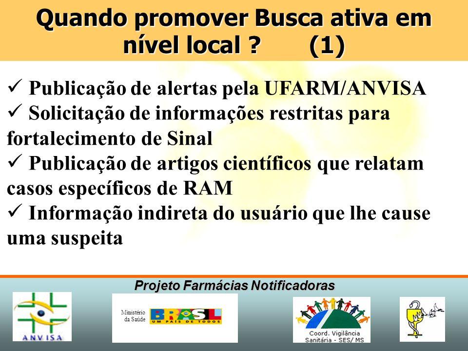 Projeto Farmácias Notificadoras Ministério da Saúde Quando promover Busca ativa em nível local ? (1) Publicação de alertas pela UFARM/ANVISA Solicitaç