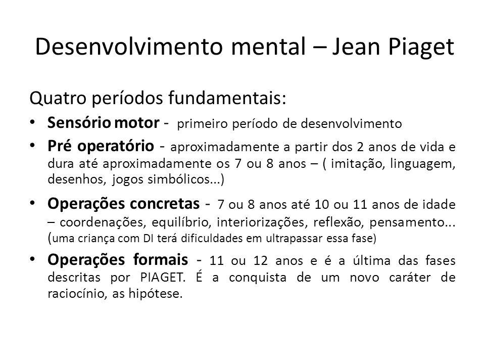 Desenvolvimento mental – Jean Piaget Quatro períodos fundamentais: Sensório motor - primeiro período de desenvolvimento Pré operatório - aproximadamente a partir dos 2 anos de vida e dura até aproximadamente os 7 ou 8 anos – ( imitação, linguagem, desenhos, jogos simbólicos...) Operações concretas - 7 ou 8 anos até 10 ou 11 anos de idade – coordenações, equilíbrio, interiorizações, reflexão, pensamento...