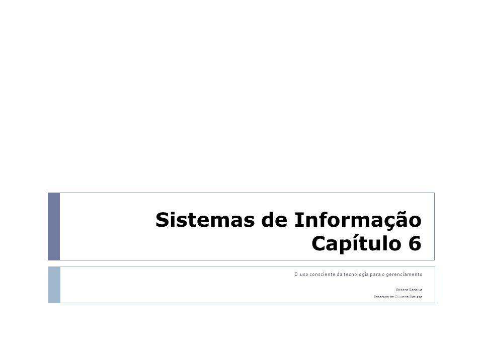 Sistemas de Informação Capítulo 6 O uso consciente da tecnologia para o gerenciamento Editora Saraiva Emerson de Oliveira Batista