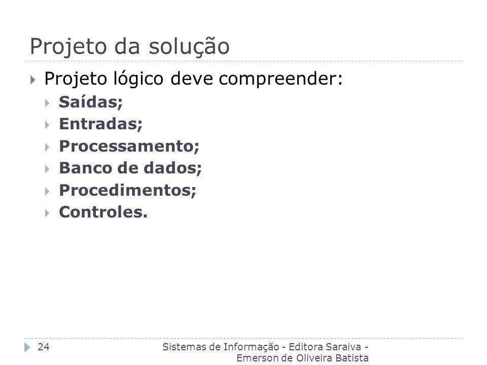 Projeto da solução Sistemas de Informação - Editora Saraiva - Emerson de Oliveira Batista 24 Projeto lógico deve compreender: Saídas; Entradas; Proces