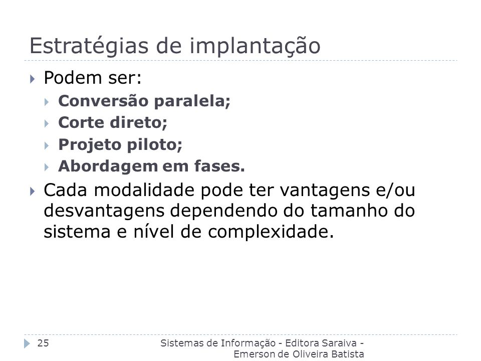 Estratégias de implantação Sistemas de Informação - Editora Saraiva - Emerson de Oliveira Batista 25 Podem ser: Conversão paralela; Corte direto; Proj