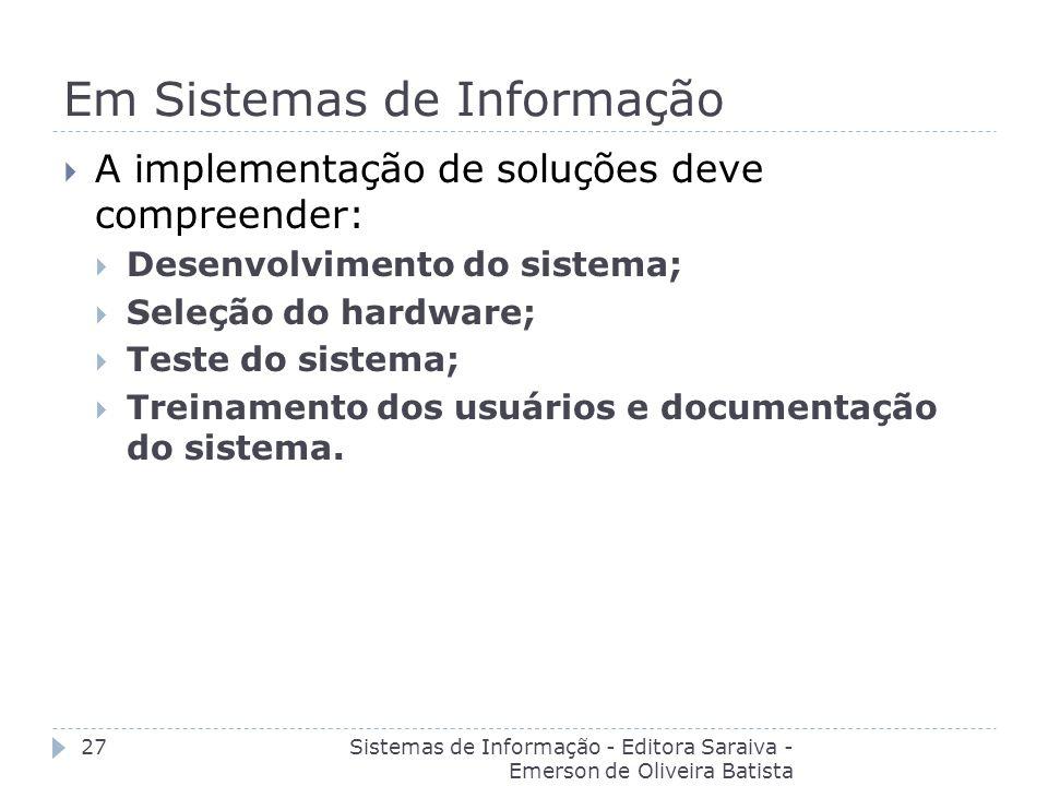 Em Sistemas de Informação Sistemas de Informação - Editora Saraiva - Emerson de Oliveira Batista 27 A implementação de soluções deve compreender: Dese