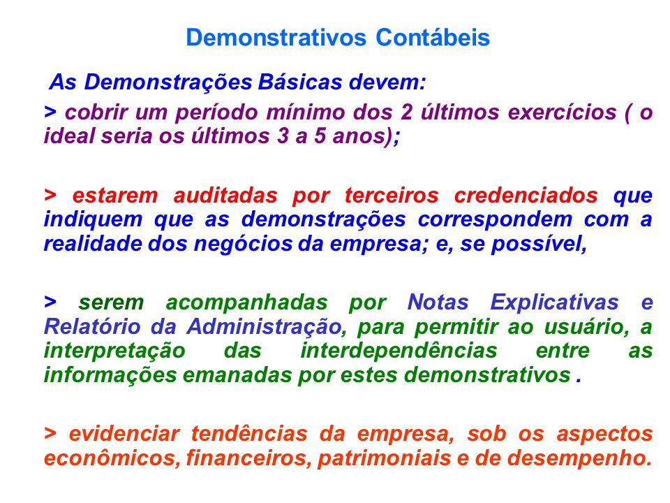 Demonstrativos Contábeis As Demonstrações Básicas devem: > cobrir um período mínimo dos 2 últimos exercícios ( o ideal seria os últimos 3 a 5 anos); >