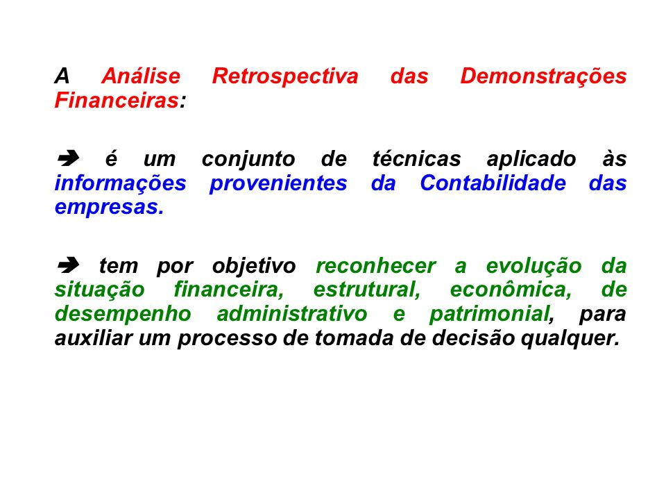 A Análise Retrospectiva das Demonstrações Financeiras: é um conjunto de técnicas aplicado às informações provenientes da Contabilidade das empresas. t