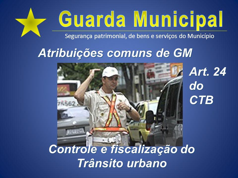 Segurança patrimonial, de bens e serviços do Município Atribuições comuns de GM Controle e fiscalização do Trânsito urbano Art. 24 do CTB