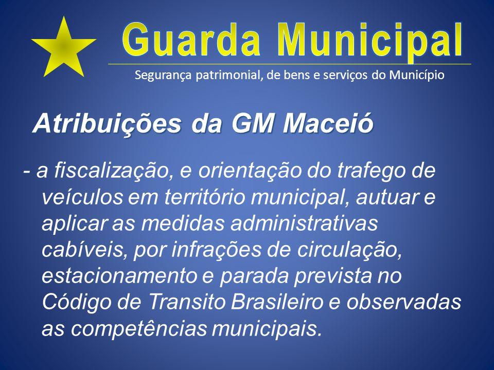 Segurança patrimonial, de bens e serviços do Município Atribuições da GM Maceió - a fiscalização, e orientação do trafego de veículos em território mu