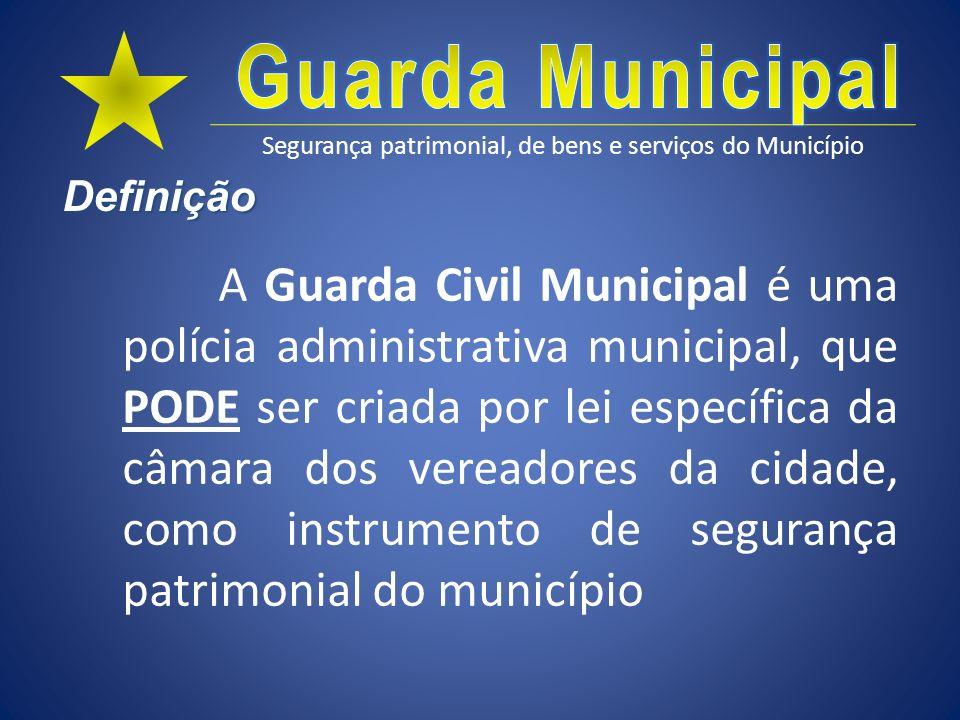 Segurança patrimonial, de bens e serviços do Município Definição A Guarda Civil Municipal é uma polícia administrativa municipal, que PODE ser criada