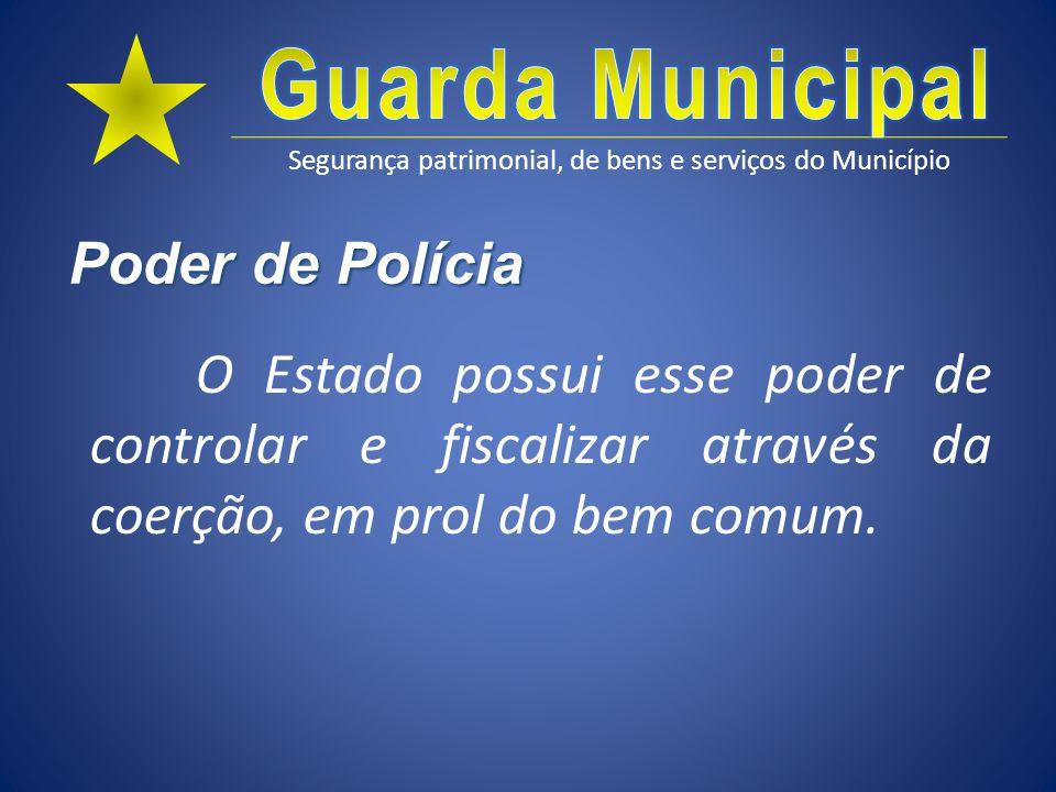 Segurança patrimonial, de bens e serviços do Município Poder de Polícia O Estado possui esse poder de controlar e fiscalizar através da coerção, em pr