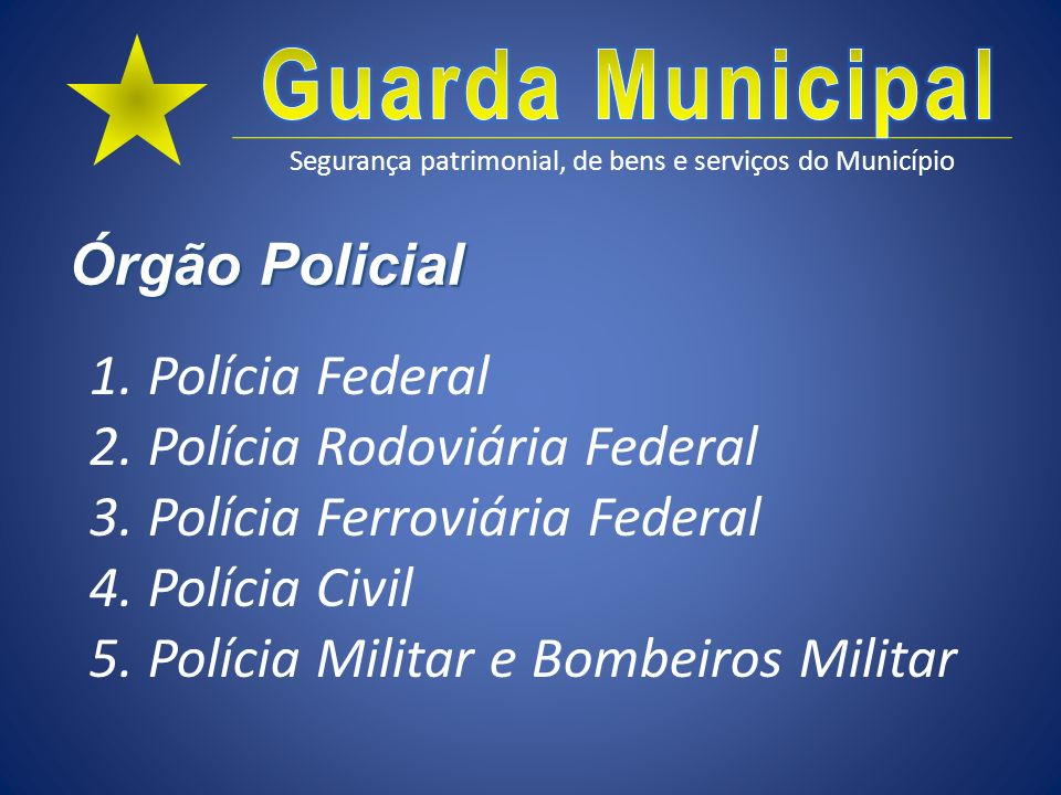 Segurança patrimonial, de bens e serviços do Município Órgão Policial 1. Polícia Federal 2. Polícia Rodoviária Federal 3. Polícia Ferroviária Federal