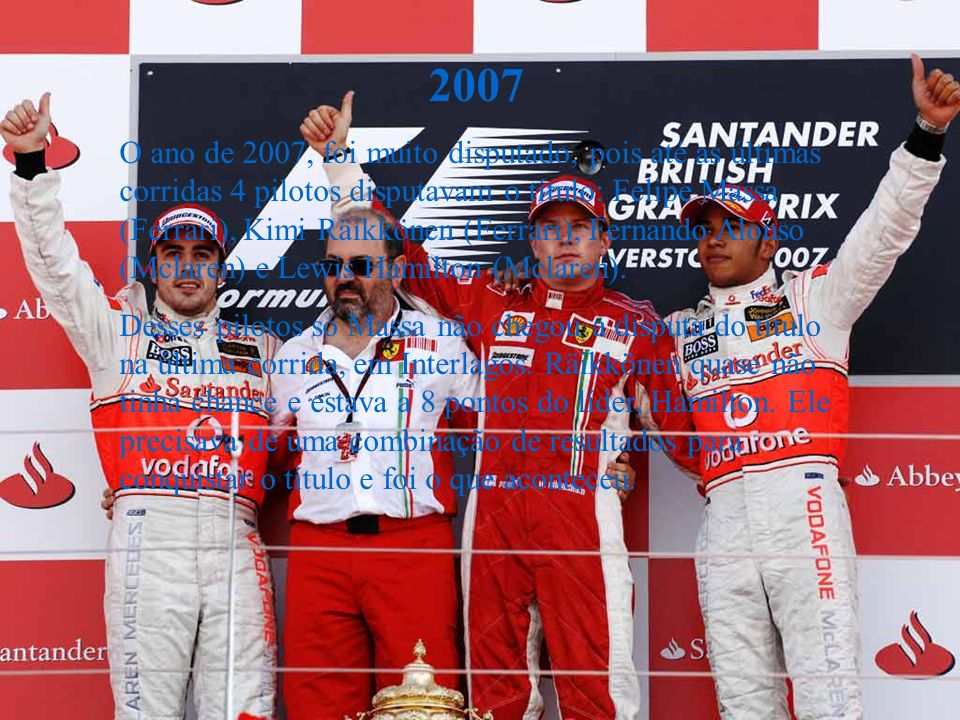 2007 O ano de 2007, foi muito disputado, pois até as últimas corridas 4 pilotos disputavam o título: Felipe Massa (Ferrari), Kimi Räikkönen (Ferrari), Fernando Alonso (Mclaren) e Lewis Hamilton (Mclaren).