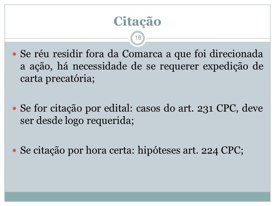 16 Citação Se réu residir fora da Comarca a que foi direcionada a ação, há necessidade de se requerer expedição de carta precatória; Se for citação por edital: casos do art.