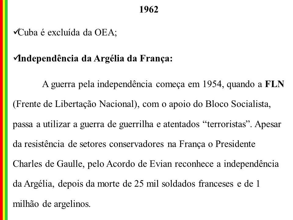 1962 Cuba é excluída da OEA; Independência da Argélia da França: A guerra pela independência começa em 1954, quando a FLN (Frente de Libertação Nacional), com o apoio do Bloco Socialista, passa a utilizar a guerra de guerrilha e atentados terroristas.