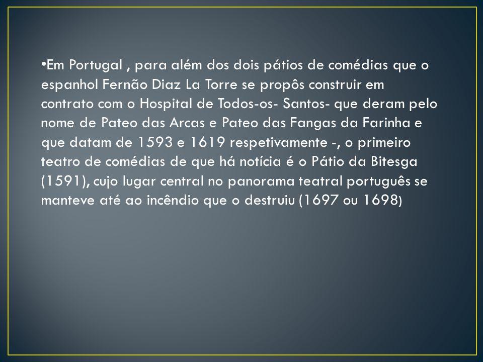 Em Portugal, para além dos dois pátios de comédias que o espanhol Fernão Diaz La Torre se propôs construir em contrato com o Hospital de Todos-os- San