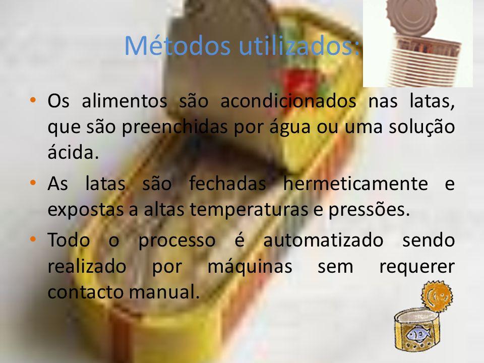 Métodos utilizados: Os alimentos são acondicionados nas latas, que são preenchidas por água ou uma solução ácida. As latas são fechadas hermeticamente