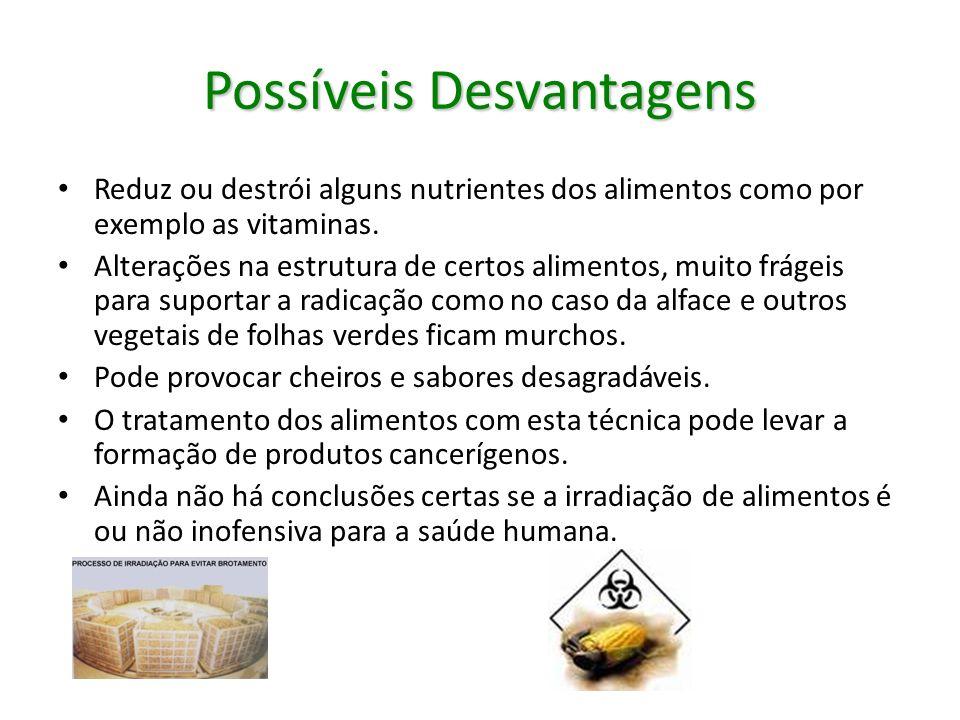 Possíveis Desvantagens Reduz ou destrói alguns nutrientes dos alimentos como por exemplo as vitaminas. Alterações na estrutura de certos alimentos, mu