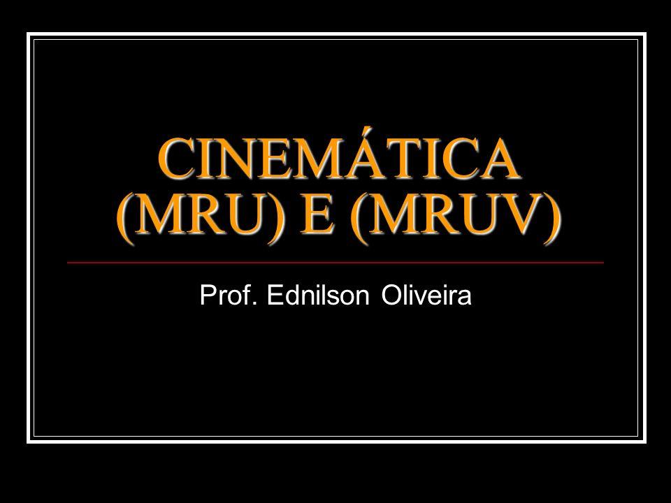 CINEMÁTICA (MRU) E (MRUV) Prof. Ednilson Oliveira