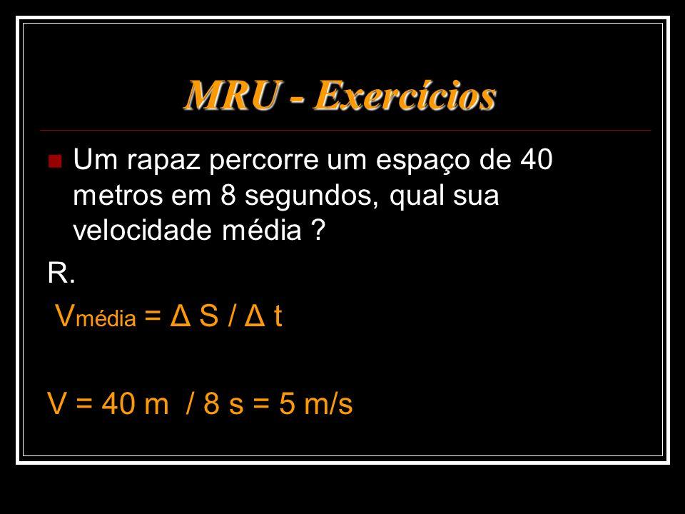 MRU - Exercícios Um rapaz percorre um espaço de 40 metros em 8 segundos, qual sua velocidade média ? R. V média = Δ S / Δ t V = 40 m / 8 s = 5 m/s