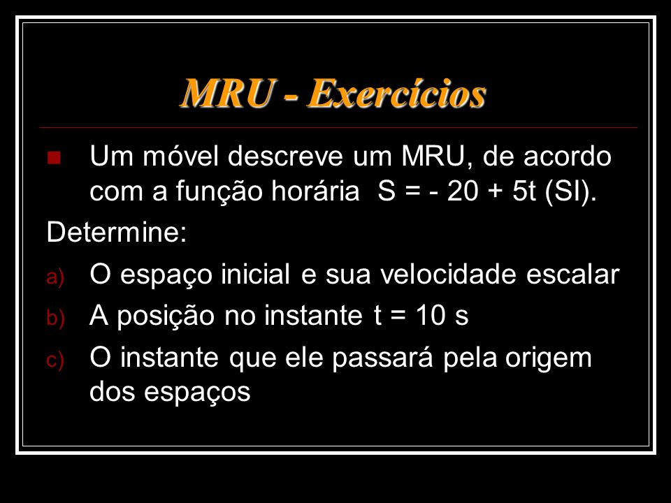 MRU - Exercícios Um móvel descreve um MRU, de acordo com a função horária S = - 20 + 5t (SI). Determine: a) O espaço inicial e sua velocidade escalar