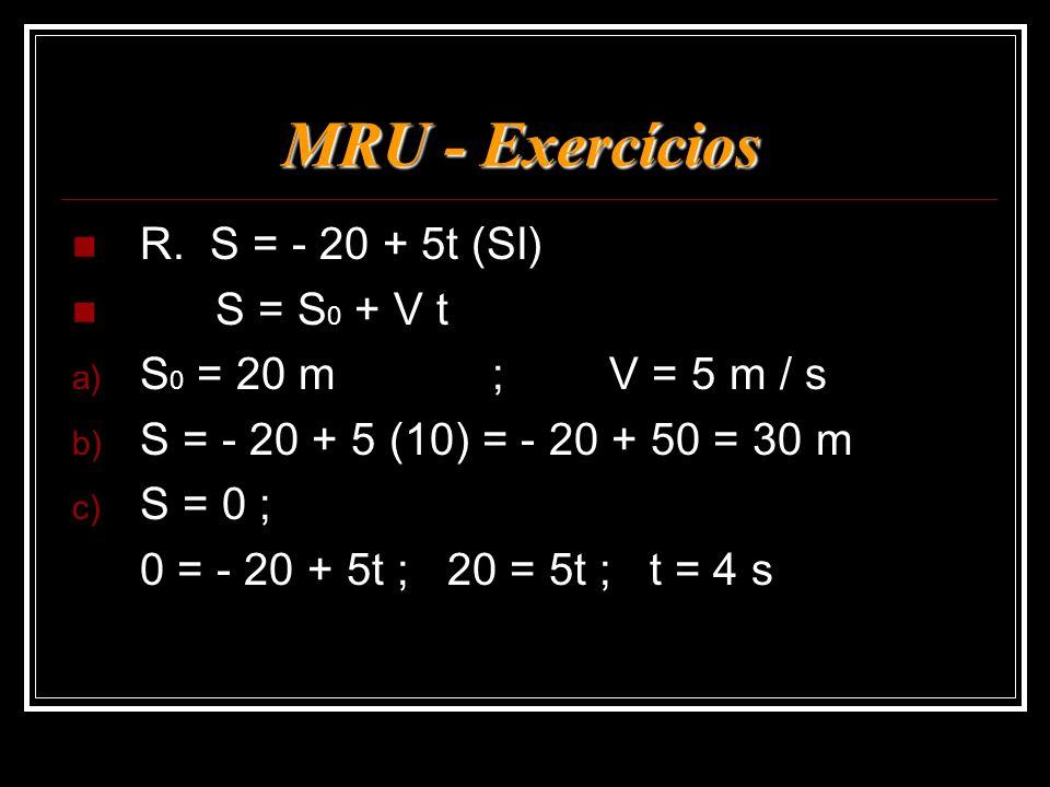 MRU - Exercícios R. S = - 20 + 5t (SI) S = S 0 + V t a) S 0 = 20 m; V = 5 m / s b) S = - 20 + 5 (10) = - 20 + 50 = 30 m c) S = 0 ; 0 = - 20 + 5t ; 20