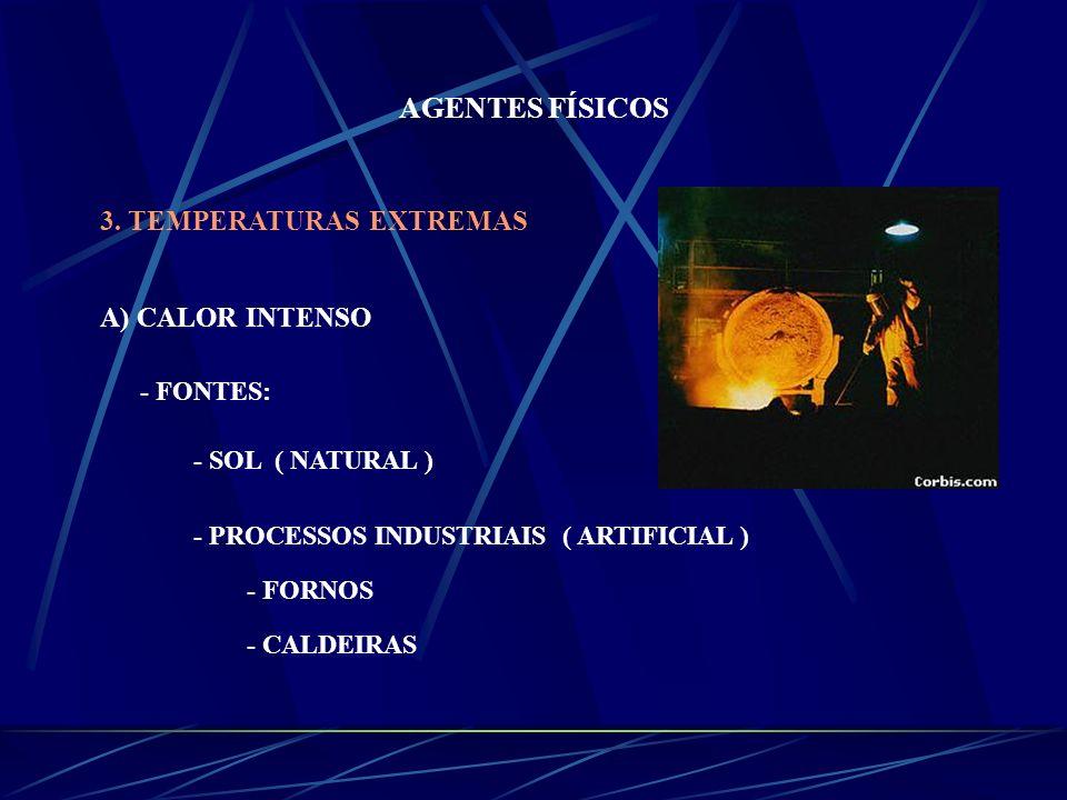 AGENTES FÍSICOS 3. TEMPERATURAS EXTREMAS A) CALOR INTENSO - FONTES: - SOL ( NATURAL ) - PROCESSOS INDUSTRIAIS ( ARTIFICIAL ) - FORNOS - CALDEIRAS